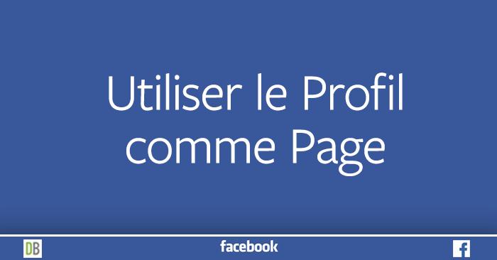 Utiliser le Profil comme Page Facebook